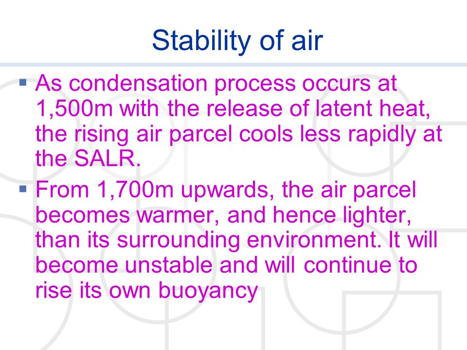 Stability of air As condensation process occurs at 1,500m with the release of latent heat, the rising air parcel cools less rapidly at the SALR.