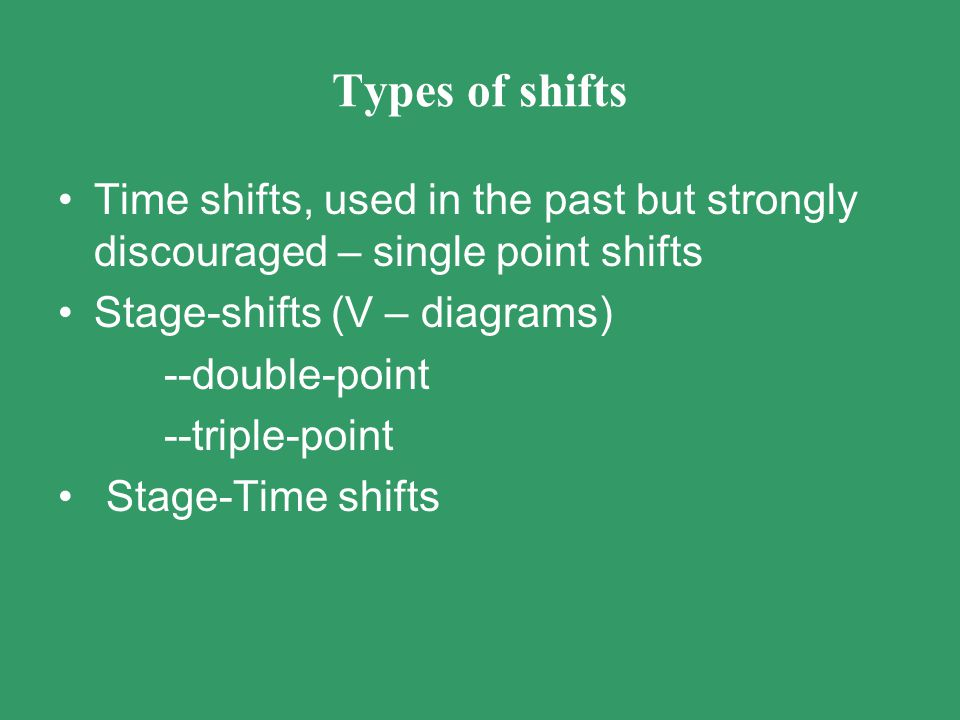 Types of shifts Time shifts, used in the past but strongly discouraged – single point shifts. Stage-shifts (V – diagrams)