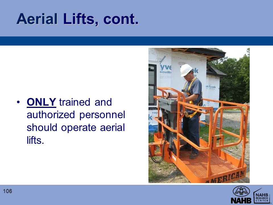 Aerial Lifts, cont. ONLY trained and authorized personnel should operate aerial lifts.
