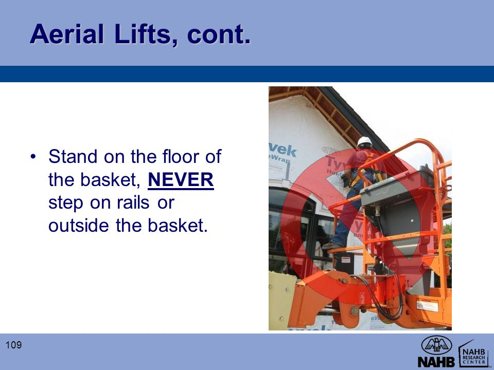 Aerial Lifts, cont. Stand on the floor of the basket, NEVER step on rails or outside the basket.