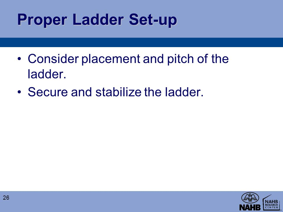 Proper Ladder Set-up Consider placement and pitch of the ladder.