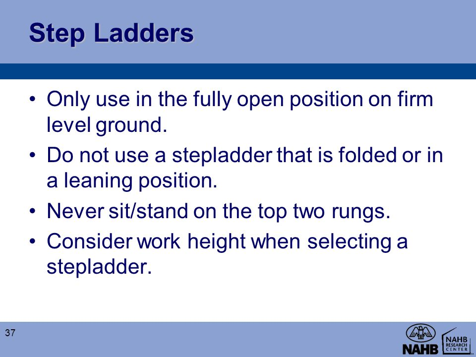 Step Ladders Only use in the fully open position on firm level ground.