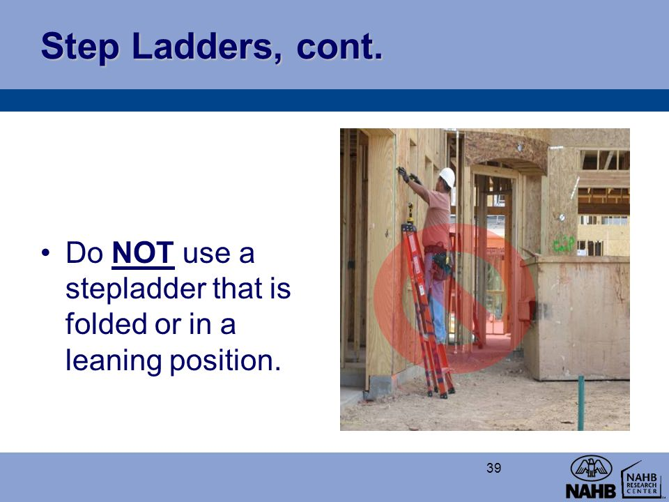 Step Ladders, cont. Do NOT use a stepladder that is folded or in a leaning position.