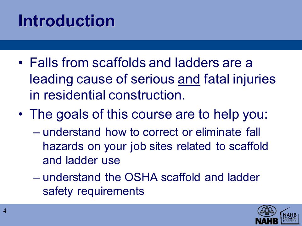 Introduction Falls from scaffolds and ladders are a leading cause of serious and fatal injuries in residential construction.