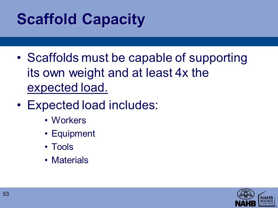 Scaffold Capacity Scaffolds must be capable of supporting its own weight and at least 4x the expected load.