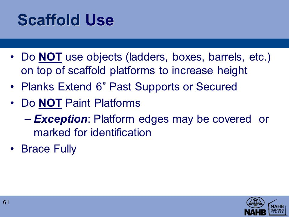 Scaffold Use Do NOT use objects (ladders, boxes, barrels, etc.) on top of scaffold platforms to increase height.