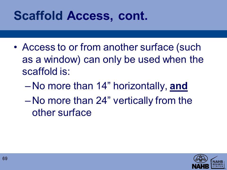 Scaffold Access, cont. Access to or from another surface (such as a window) can only be used when the scaffold is: