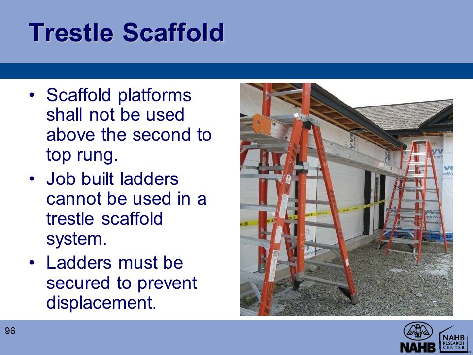 Trestle Scaffold Scaffold platforms shall not be used above the second to top rung. Job built ladders cannot be used in a trestle scaffold system.