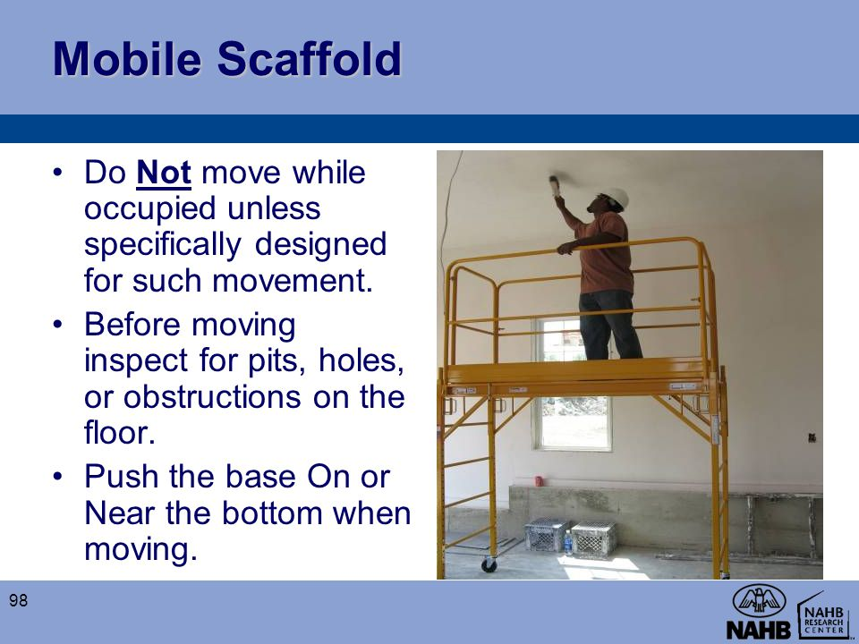 Mobile Scaffold Do Not move while occupied unless specifically designed for such movement.