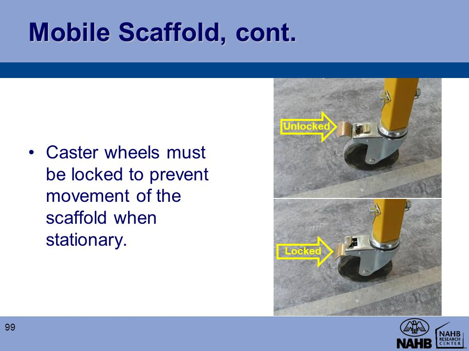 Mobile Scaffold, cont. Caster wheels must be locked to prevent movement of the scaffold when stationary.