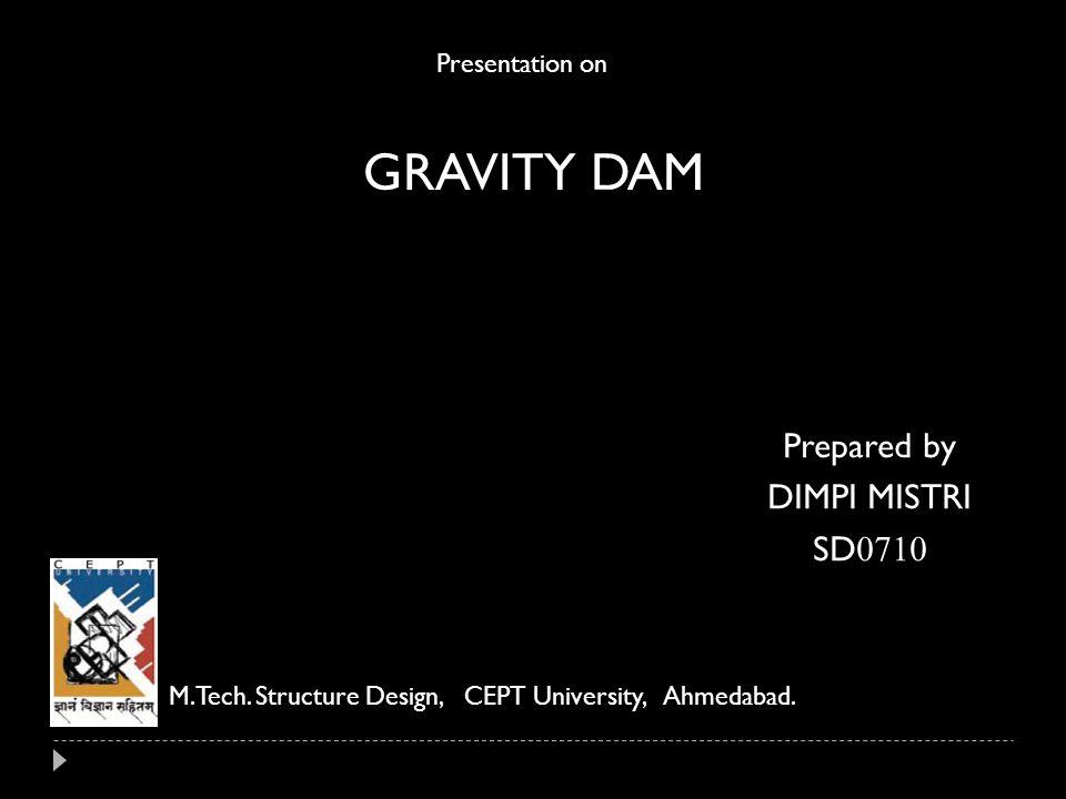 GRAVITY DAM Prepared by DIMPI MISTRI SD0710 Presentation on