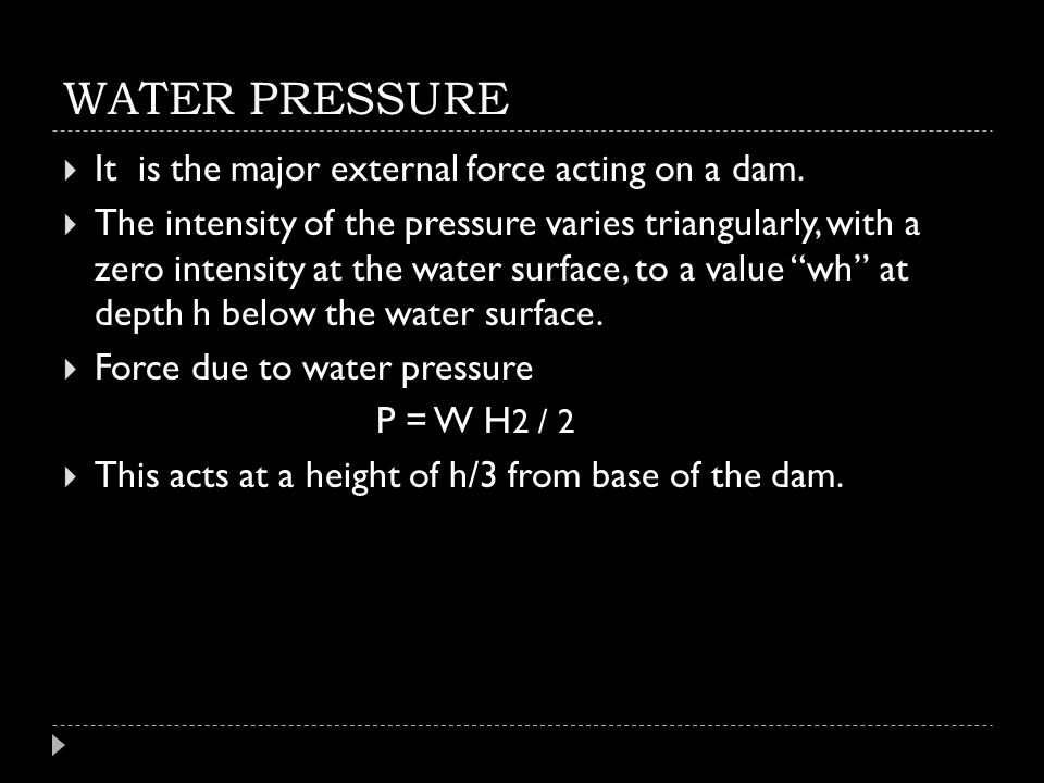 WATER PRESSURE It is the major external force acting on a dam.