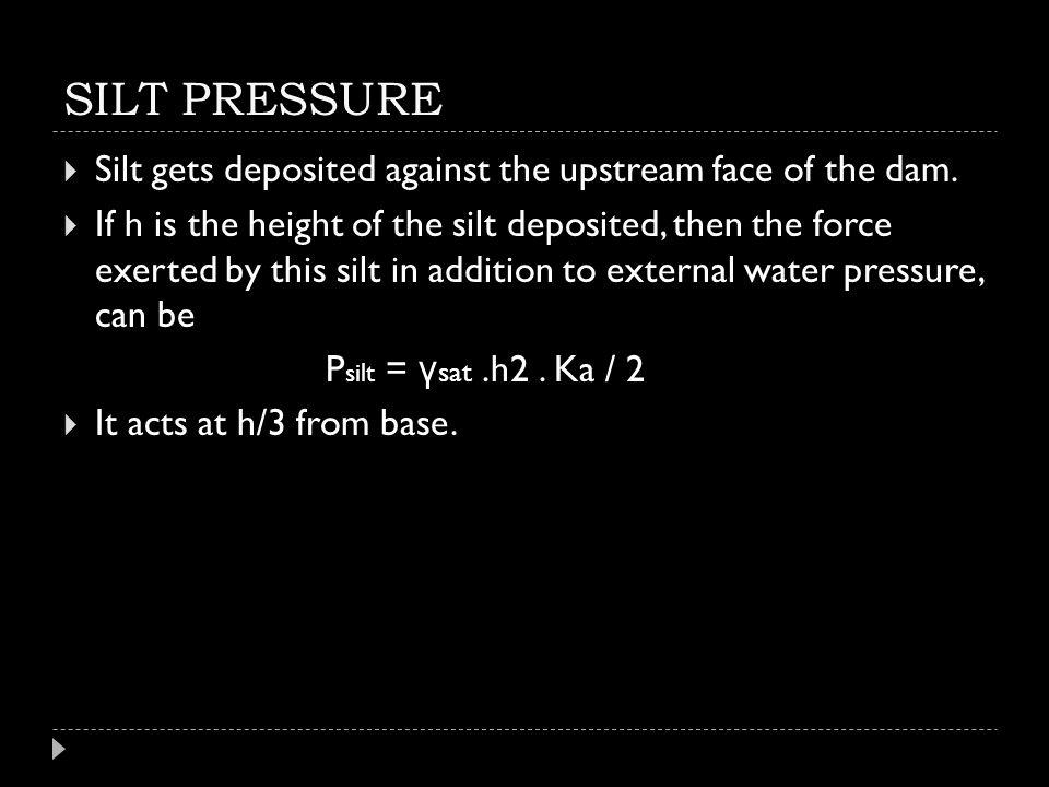 SILT PRESSURE Silt gets deposited against the upstream face of the dam.