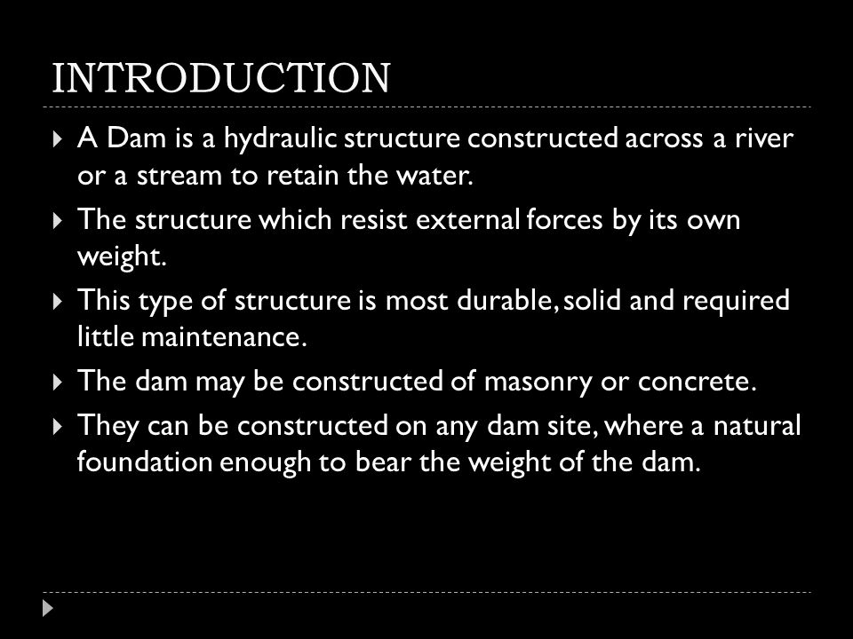 INTRODUCTION A Dam is a hydraulic structure constructed across a river or a stream to retain the water.