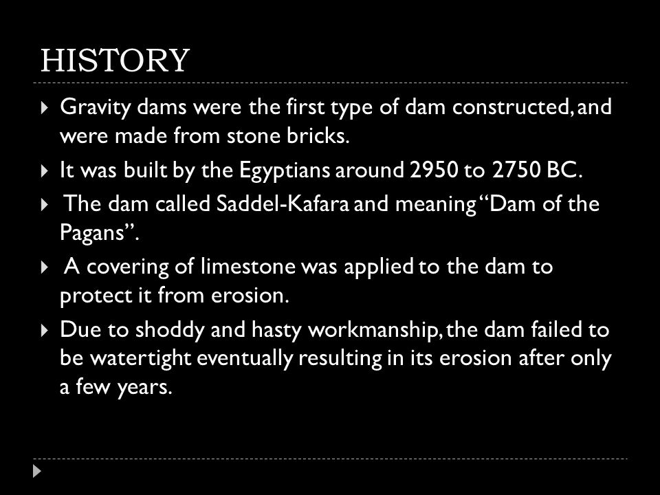 HISTORY Gravity dams were the first type of dam constructed, and were made from stone bricks. It was built by the Egyptians around 2950 to 2750 BC.