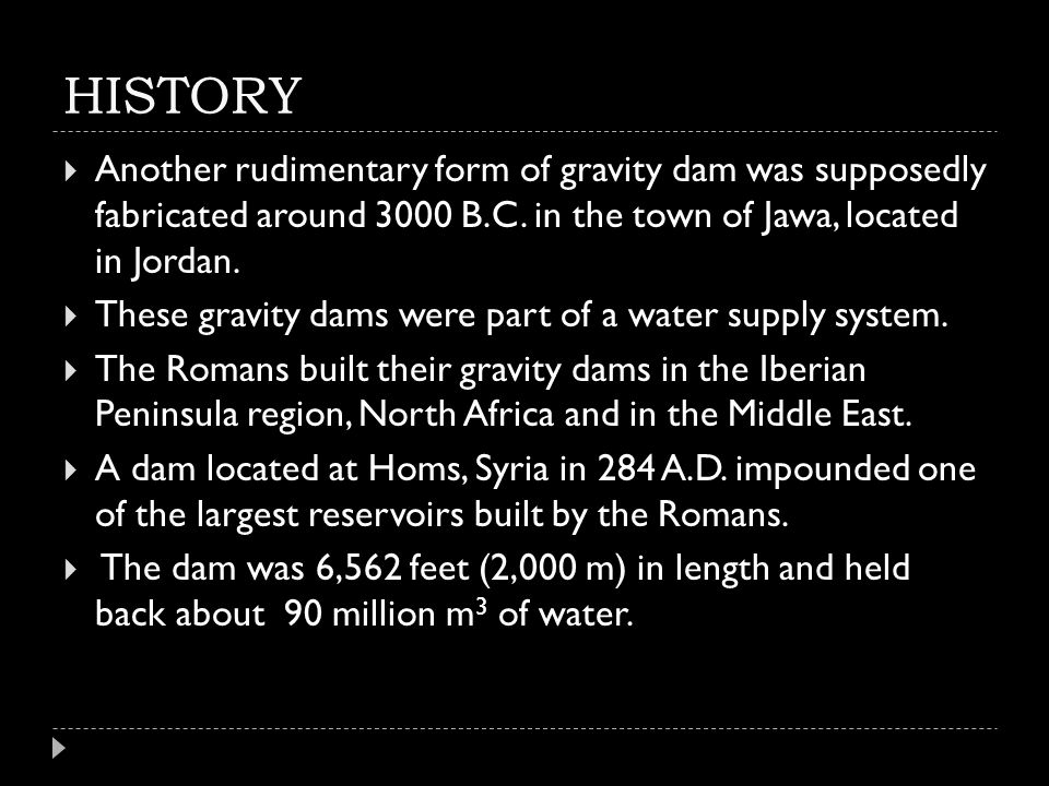 HISTORY Another rudimentary form of gravity dam was supposedly fabricated around 3000 B.C. in the town of Jawa, located in Jordan.