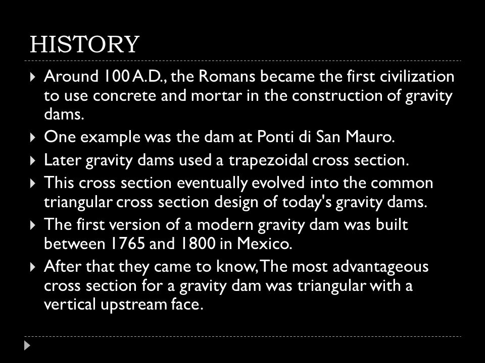 HISTORY Around 100 A.D., the Romans became the first civilization to use concrete and mortar in the construction of gravity dams.