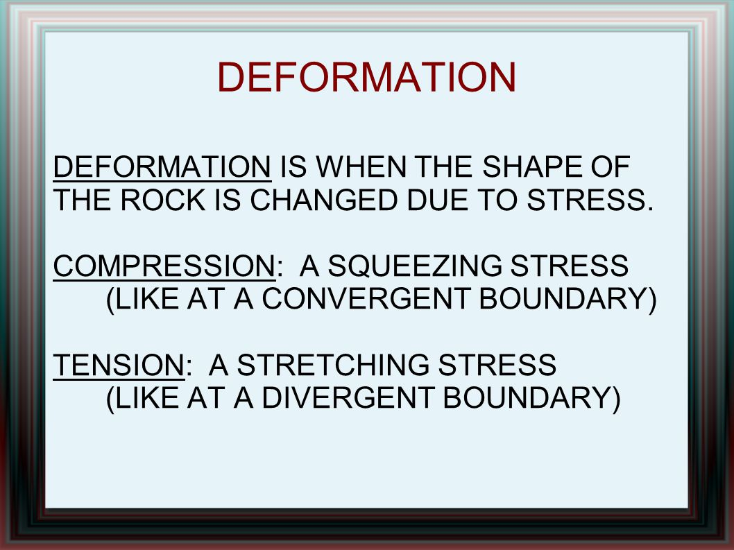 DEFORMATION DEFORMATION IS WHEN THE SHAPE OF THE ROCK IS CHANGED DUE TO STRESS. COMPRESSION: A SQUEEZING STRESS (LIKE AT A CONVERGENT BOUNDARY)