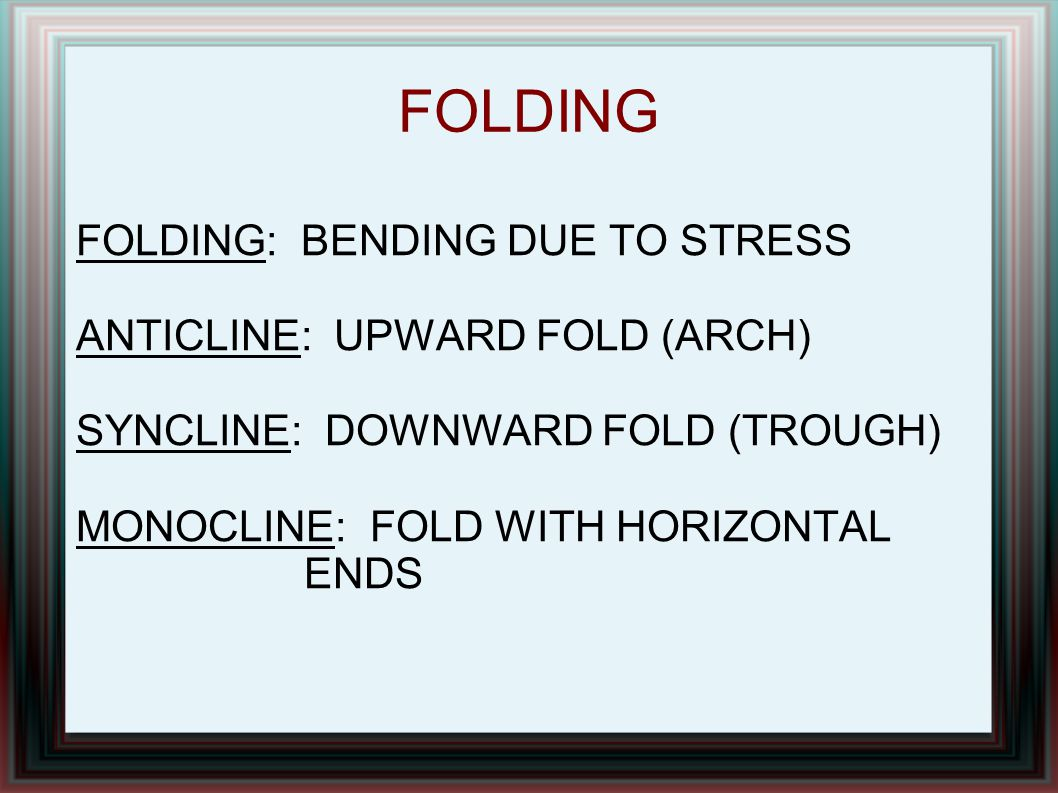 FOLDING FOLDING: BENDING DUE TO STRESS ANTICLINE: UPWARD FOLD (ARCH)