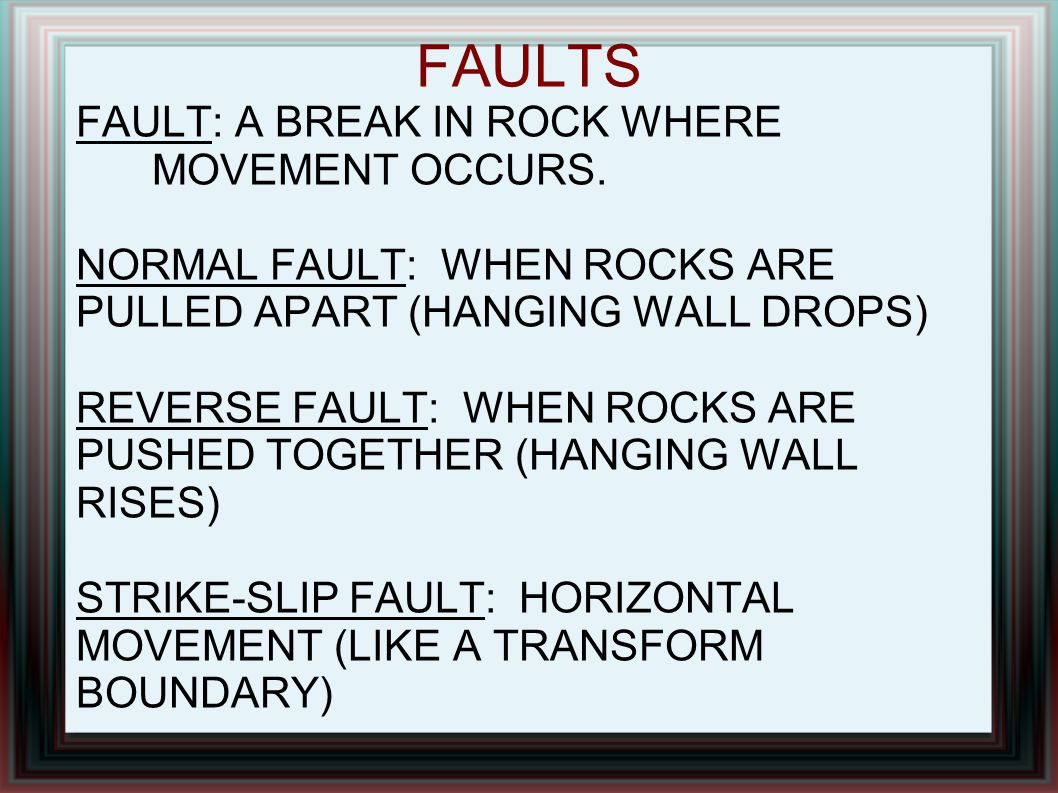 FAULTS FAULT: A BREAK IN ROCK WHERE MOVEMENT OCCURS.