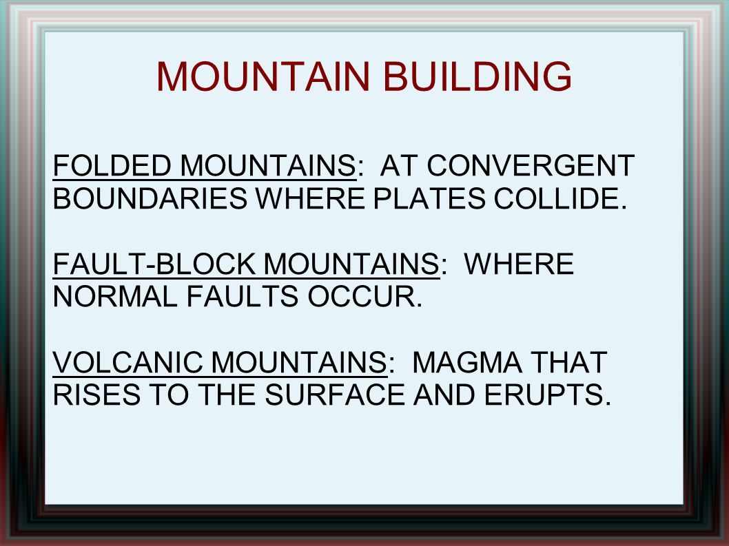 MOUNTAIN BUILDING FOLDED MOUNTAINS: AT CONVERGENT BOUNDARIES WHERE PLATES COLLIDE. FAULT-BLOCK MOUNTAINS: WHERE NORMAL FAULTS OCCUR.