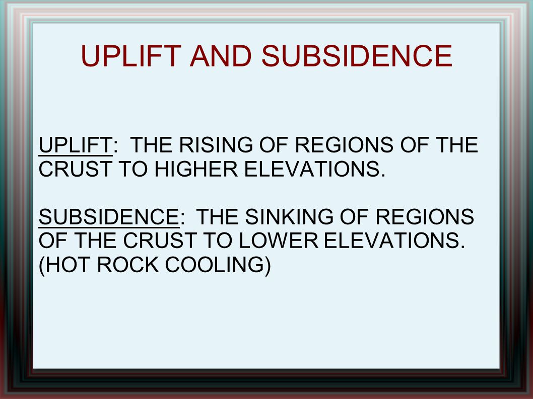 UPLIFT AND SUBSIDENCE UPLIFT: THE RISING OF REGIONS OF THE CRUST TO HIGHER ELEVATIONS.