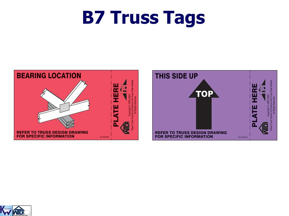 B7 Truss Tags Some truss manufacturers mark trusses with these tags to avoid mis-installations on the jobsite.