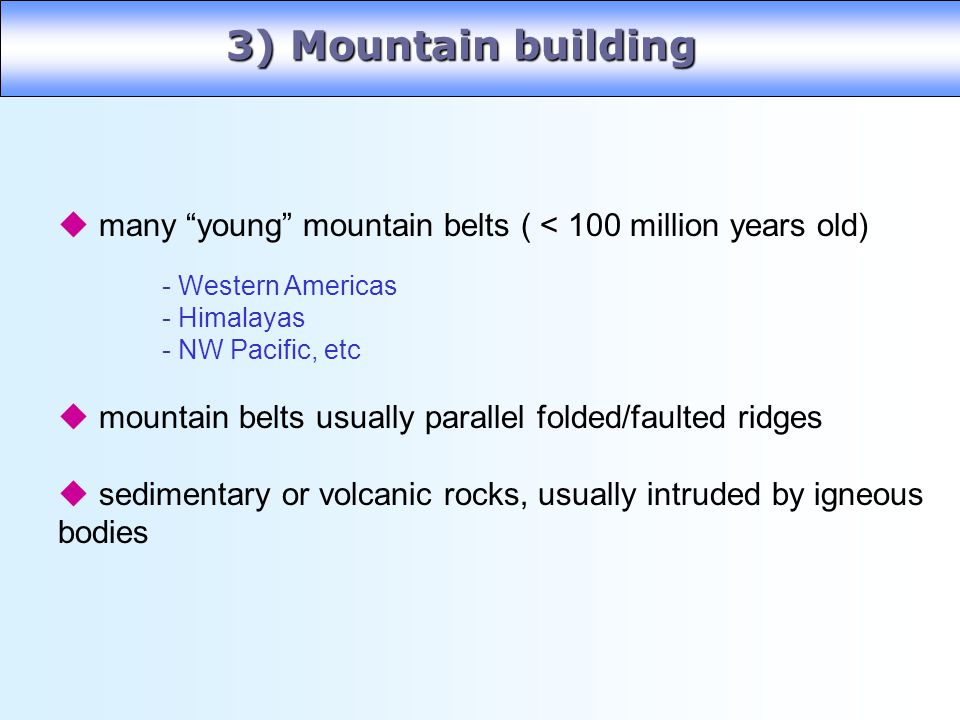 3) Mountain building many young mountain belts ( < 100 million years old) mountain belts usually parallel folded/faulted ridges.