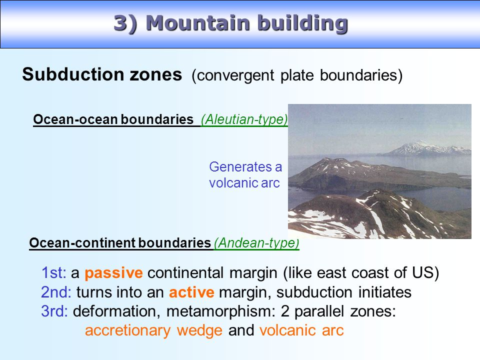 3) Mountain building Subduction zones (convergent plate boundaries)