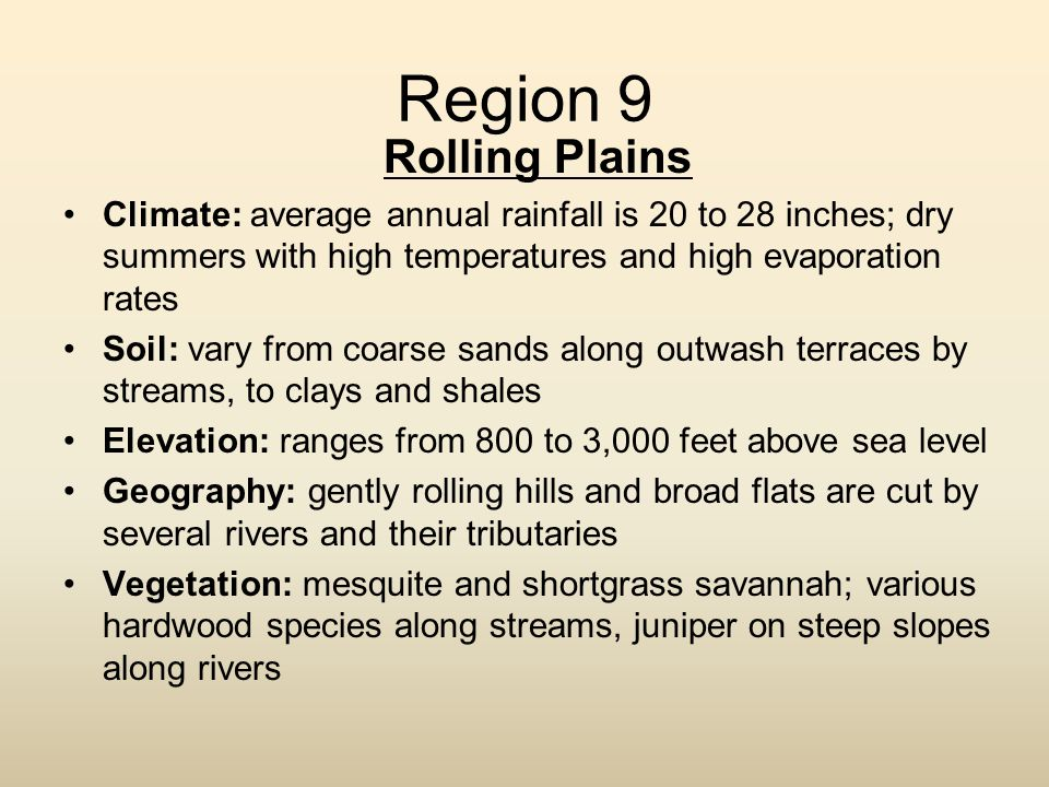 Region 9 Rolling Plains. Climate: average annual rainfall is 20 to 28 inches; dry summers with high temperatures and high evaporation rates.