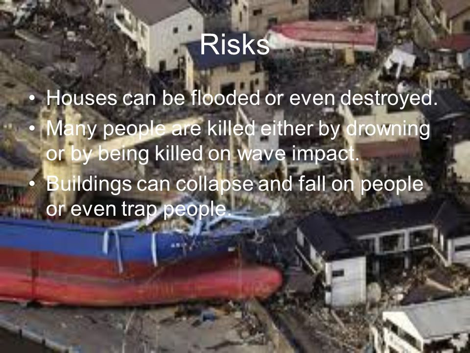 Risks Houses can be flooded or even destroyed.