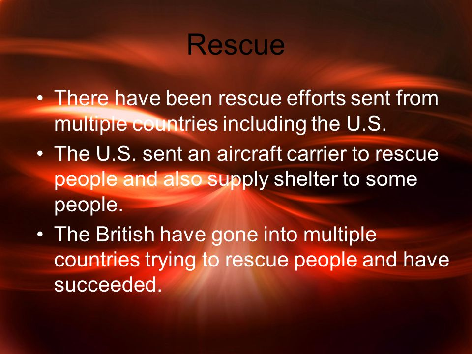 Rescue There have been rescue efforts sent from multiple countries including the U.S.