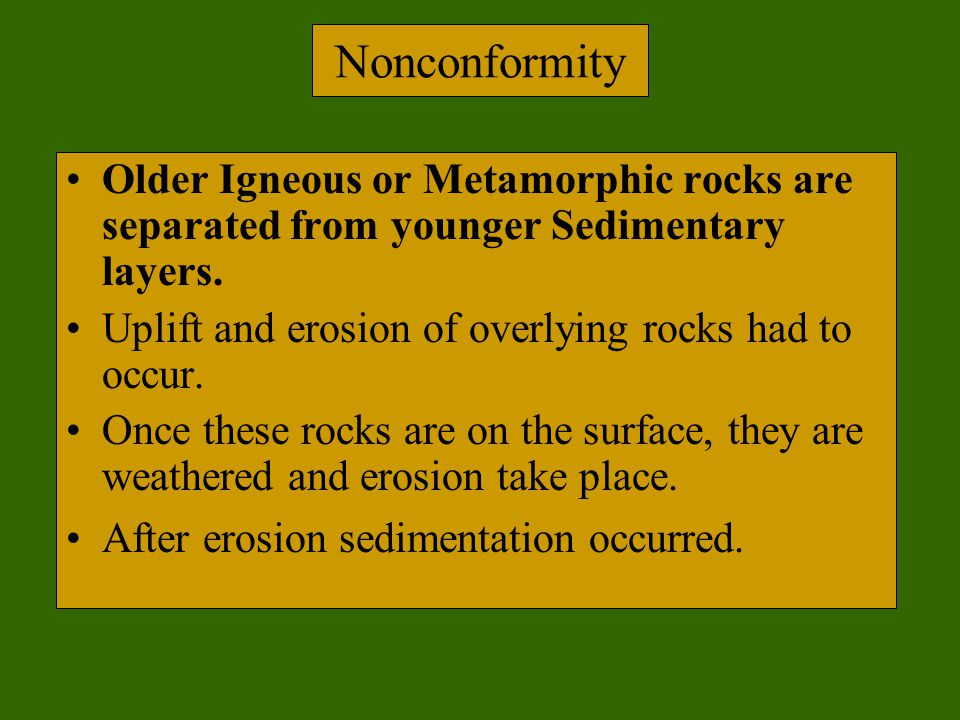 Nonconformity Older Igneous or Metamorphic rocks are separated from younger Sedimentary layers. Uplift and erosion of overlying rocks had to occur.