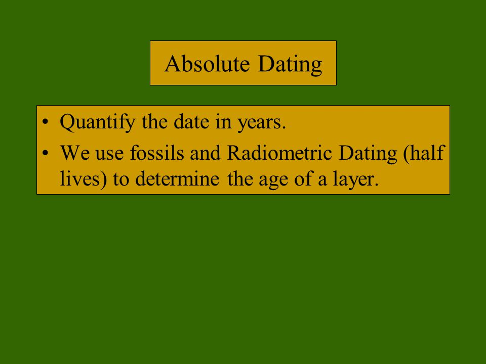 Absolute Dating Quantify the date in years.