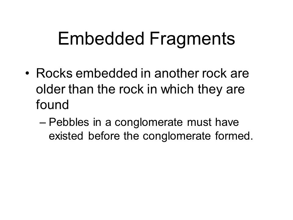 Embedded Fragments Rocks embedded in another rock are older than the rock in which they are found.