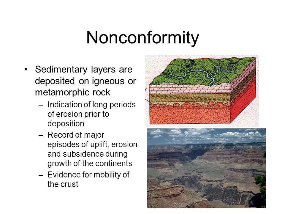 Nonconformity Sedimentary layers are deposited on igneous or metamorphic rock. Indication of long periods of erosion prior to deposition.