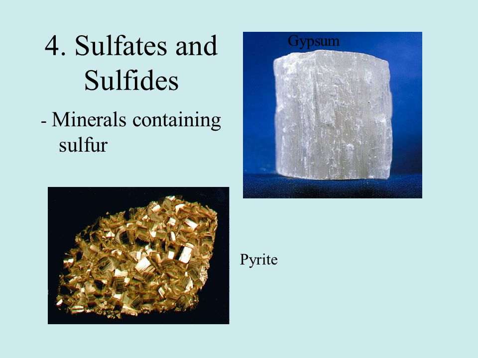 Gypsum 4. Sulfates and Sulfides - Minerals containing sulfur Pyrite