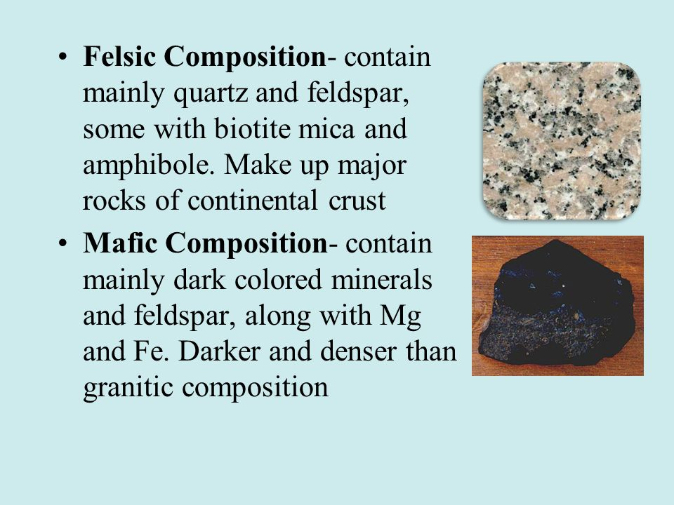Felsic Composition- contain mainly quartz and feldspar, some with biotite mica and amphibole. Make up major rocks of continental crust