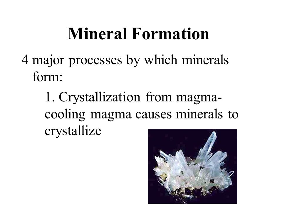 Mineral Formation 4 major processes by which minerals form: