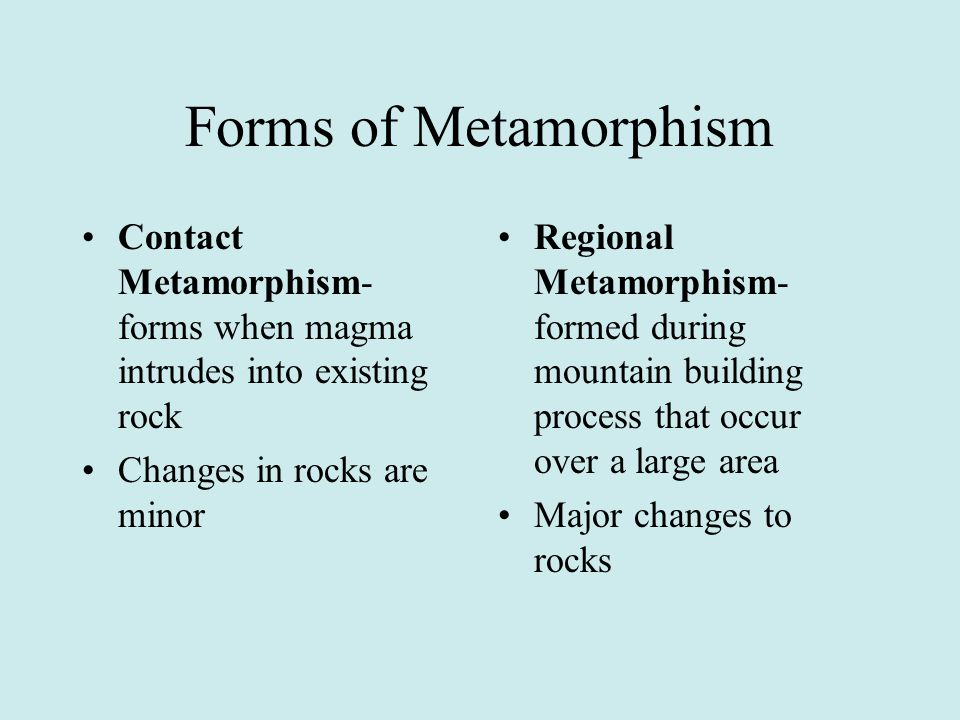 Forms of Metamorphism Contact Metamorphism- forms when magma intrudes into existing rock. Changes in rocks are minor.