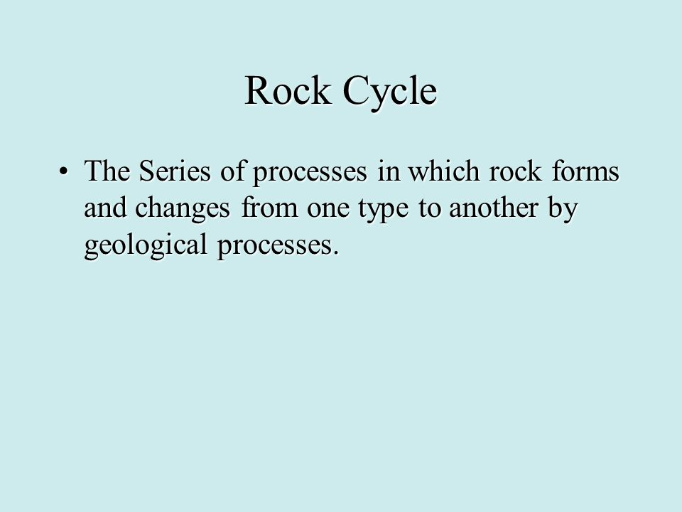 Rock Cycle The Series of processes in which rock forms and changes from one type to another by geological processes.
