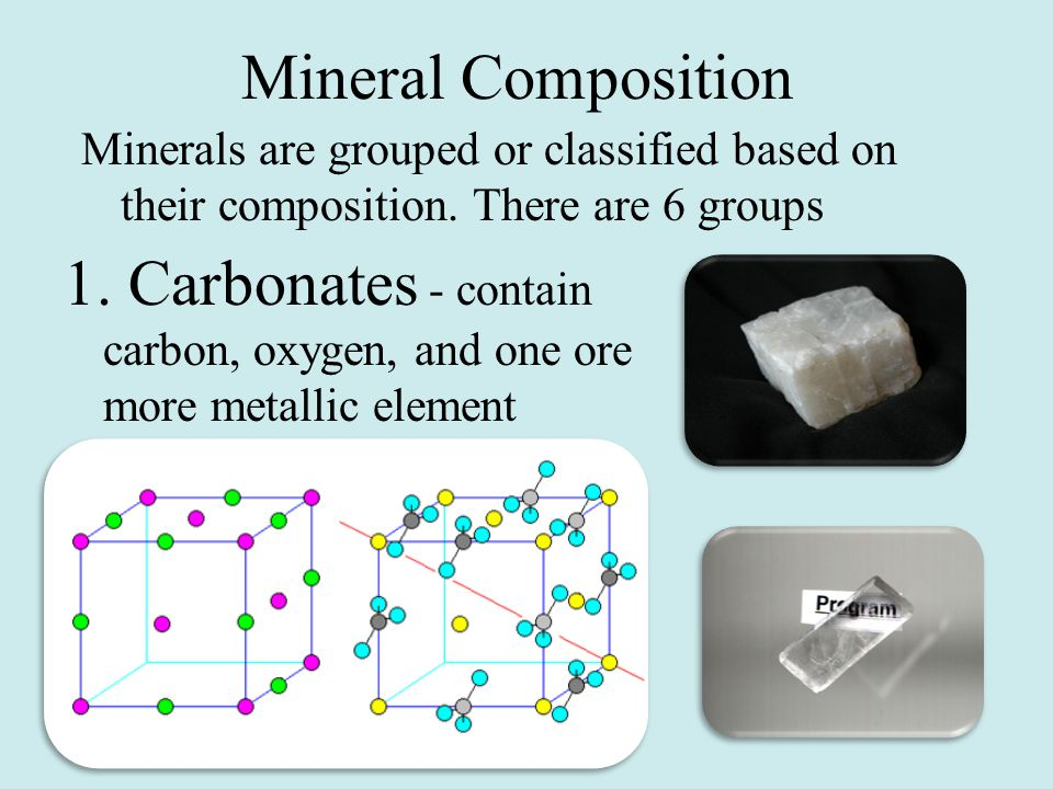 Mineral Composition Minerals are grouped or classified based on their composition. There are 6 groups.