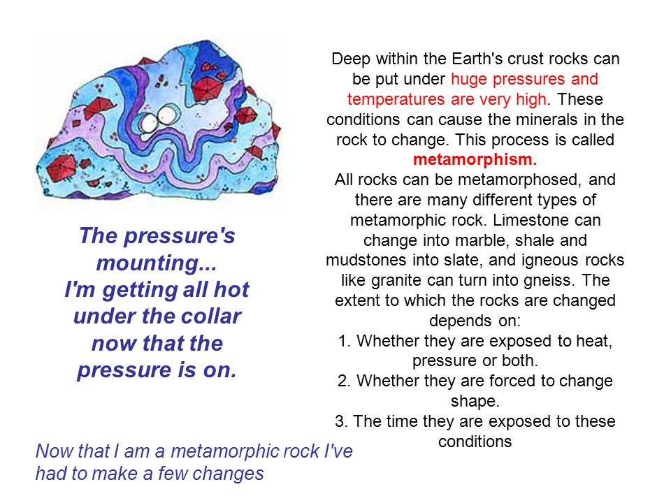 Deep within the Earth s crust rocks can be put under huge pressures and temperatures are very high. These conditions can cause the minerals in the rock to change. This process is called metamorphism.