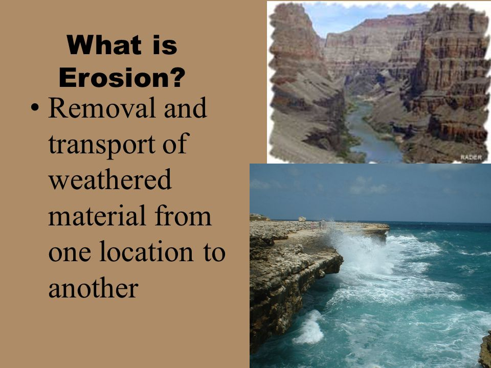 What is Erosion Removal and transport of weathered material from one location to another