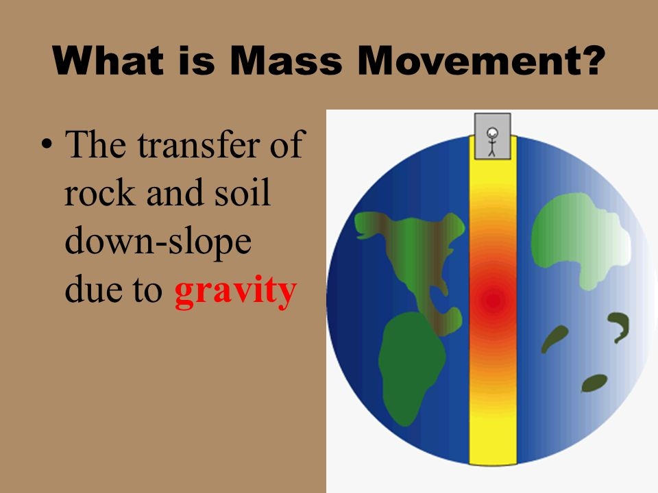What is Mass Movement The transfer of rock and soil down-slope due to gravity