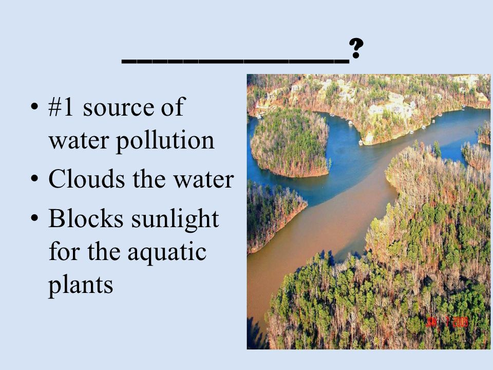 _______________ #1 source of water pollution Clouds the water