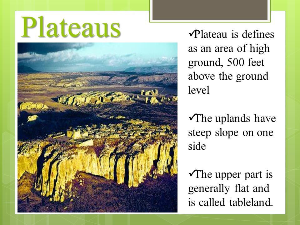 Plateaus Plateau is defines as an area of high ground, 500 feet above the ground level. The uplands have steep slope on one side.