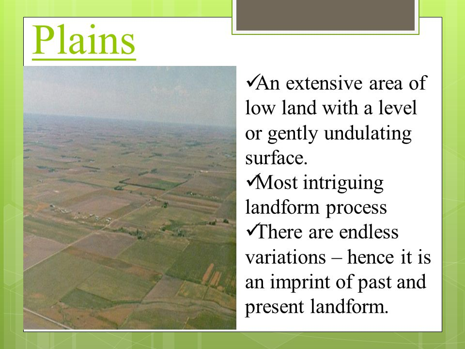Plains An extensive area of low land with a level or gently undulating surface. Most intriguing landform process.
