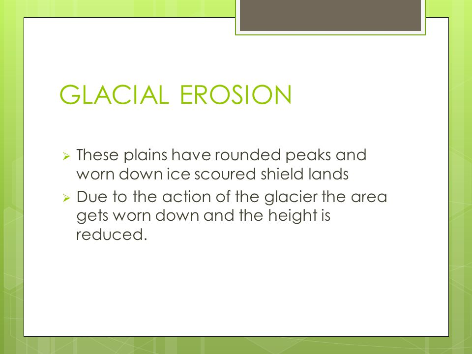 GLACIAL EROSION These plains have rounded peaks and worn down ice scoured shield lands.