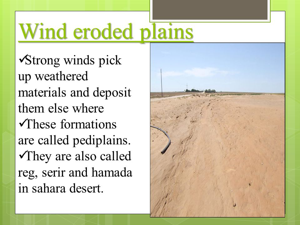 Wind eroded plains Strong winds pick up weathered materials and deposit them else where. These formations are called pediplains.